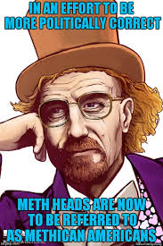 Politically Correct Meme - in an effort to be more politically correct meth heads are now to