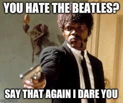 Beatles Memes - say that again i dare you meme imgflip