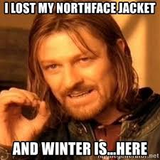 North Face Jacket Meme - i lost my northface jacket and winter is here one does not
