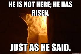 He Is Risen Meme - he is not here he has risen just as he said empty tomb meme