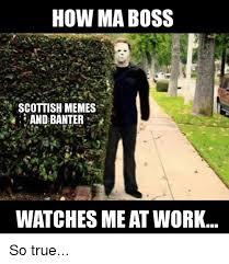 Scottish Meme - how ma boss scottish memes andbanter a watches me at work so true