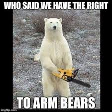 Bear Stuff Meme - chainsaw bear who said we have the right to arm bears image