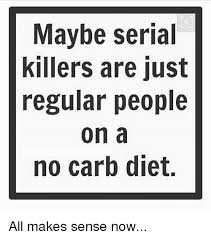 Dieting Meme - maybe serial killers are just regular people on a no carb diet all