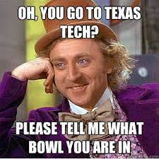 Texas Tech Memes - oh you go to texas tech please tell me what bowl you are in