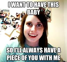 I Want A Baby Meme - i want to have this baby so i ll always have a piece of you with