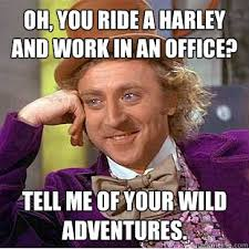 Harley Meme - oh you ride a harley and work in an office tell me of your wild