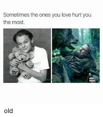 Who Hurt You Meme - sometimes the ones you love hurt you the most old love meme on me me