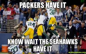 Funny Packers Memes - packers have it know wait the seahawks have it make a meme