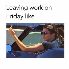 Leaving Work On Friday Meme - leaving work on friday meme and funny pictures