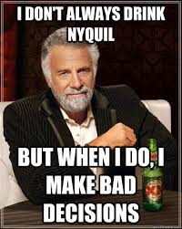Nyquil Meme - i don t always drink nyquil but when i do i make bad decisions