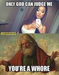 Funny Whore Memes - only god can judge me you are a whore viral viral videos