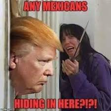 Funny Memes About Mexicans - donald trump here s johnny any mexicans hiding in here funny
