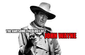 John Wayne Memes - the awesome theology of john wayne fire breathing christian