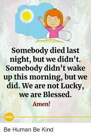 Blessed Meme - somebody died last night but we didn t somebody didn t wake up this