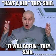 They Said Meme Generator - have a kid they said it will be fun they said dr evil