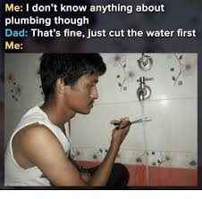 Plumbing Meme - me i don t know anything about plumbing though dad that s fine