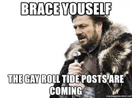 Roll Tide Meme - brace youself the gay roll tide posts are coming winter is