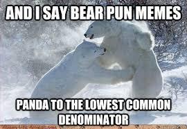 Meme Pun - and i say bear pun memes panda to the lowest common denominator