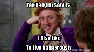 I Also Like To Live Dangerously Meme - meme creator tak bangun sahur i also like to live dangerously