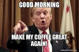 Goodmorning Meme - good morning make my coffee great again donald trump says make