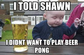 Beer Pong Meme - i told shawn i didnt want to play beer pong drunk baby 1 meme