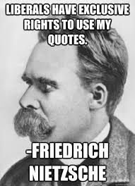 Nietzsche Meme - liberals have exclusive rights to use my quotes friedrich