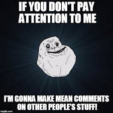 Pay Attention To Me Meme - internet trolls in a nutshell imgflip