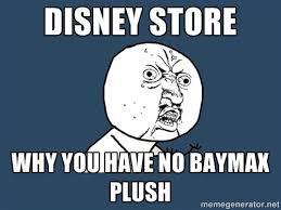 Why U Meme - disney store why you have no baymax plush y u no meme