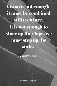 Stairs Quotes by Vaclav Havel Quote Vision Is Not Enough It Must Be Combined With
