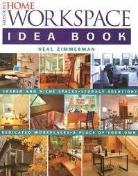 home design idea books taunton s home workspace idea book by neal zimmerman
