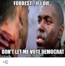 Democrat Memes - forrest ifi die don t let me vote democrat politifakeorg c meme