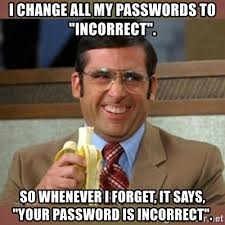 All Of It Meme - i change all my passwords to incorrect so whenever i forget it