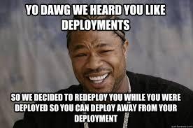 Deployment Memes - yo dawg we heard you like deployments so we decided to redeploy