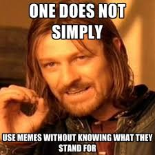 one does not simply use memes without knowing what they stand for