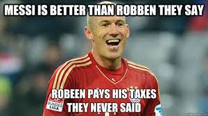Robben Meme - messi is better than robben they say robeen pays his taxes they