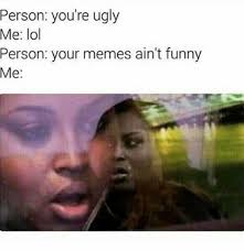 Funny Ugly Memes - dopl3r com memes person youre ugly me lol person your memes aint