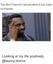 No Friends Meme - you don t have to cancel plans if you have no friends looking at my