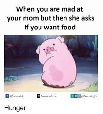 Mad Mom Meme - when you are mad at your mom but then she asks if you want food if a