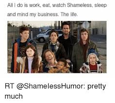 Meme From Shameless - all do is work eat watch shameless sleep and mind my business the