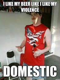 Domestic Violence Meme - i like my beer like i like my violence weknowmemes