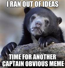 Captain Obvious Meme - i ran out of ideas time for another captain obvious meme meme