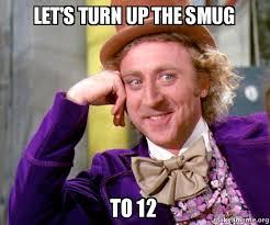 Smug Meme - let s turn up the smug to 12 willy wonka sarcasm meme make a meme