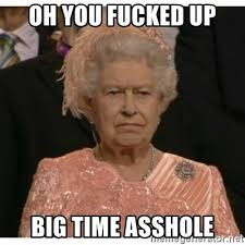 Oh You Meme Generator - oh you fucked up big time asshole unimpressed queen meme generator