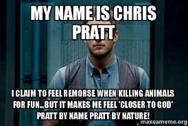 Chris Pratt Meme - my name is chris pratt i claim to feel remorse when killing animals