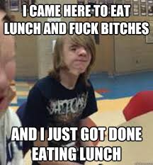 Fuck That Meme - funny wtf memes i came here to eat lunch and fuck bitches and i just