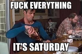 It S Saturday Meme - fuck everything it s saturday superman drink meme generator
