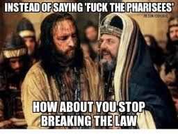 Stop Breaking The Law Meme - instead of fuck the pharisees fbcomcoplogic how about you stop
