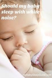 should my baby sleep with white noise my baby sleep guide