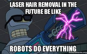 Meme Hair Removal - laser hair removal in the future be like robots do everything
