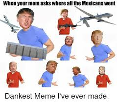 All Of The Meme - when your mom asks where all the mexicans went dankest meme i ve